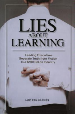Lies about Learning: Leading Executives Separate Truth from Fiction in a $100 Billion Industry - Israelite, Larry (Editor)