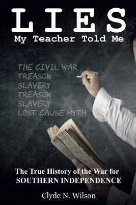 Lies My Teacher Told Me: The True History of the War for Southern Independence - Wilson, Clyde N