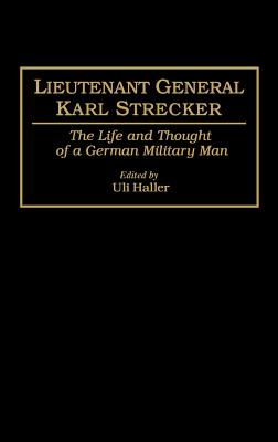 Lieutenant General Karl Strecker: The Life and Thought of a German Military Man - Haller, Uli (Editor)