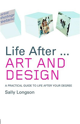 Life After... Art and Design: A Practical Guide to Life After Your Degree - Longson, Sally