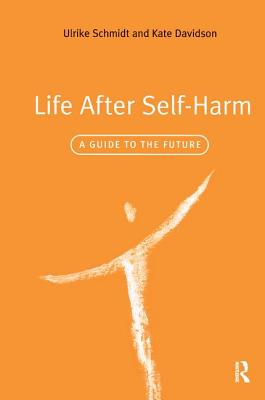 Life After Self-Harm: A Guide to the Future - Schmidt, Ulrike, and Davidson, Kate