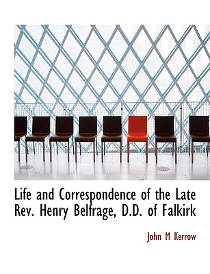 Life and Correspondence of the Late REV. Henry Belfrage, D.D. of Falkirk - Kerrow, John M