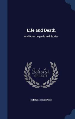 Life and Death: And Other Legends and Stories - Sienkiewicz, Henryk