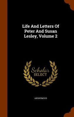 Life and Letters of Peter and Susan Lesley, Volume 2 - Anonymous