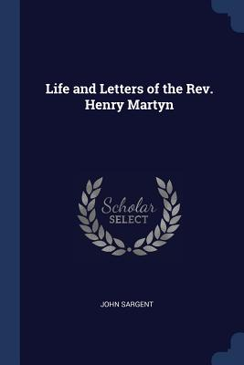 Life and Letters of the Rev. Henry Martyn - Sargent, John