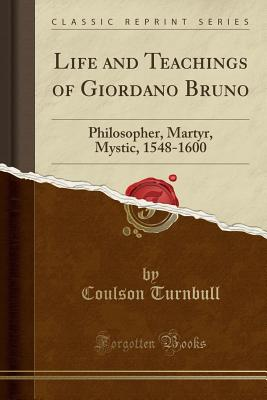 Life and Teachings of Giordano Bruno: Philosopher, Martyr, Mystic, 1548-1600 (Classic Reprint) - Turnbull, Coulson