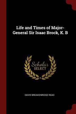 Life and Times of Major-General Sir Isaac Brock, K. B - Read, David Breakenridge
