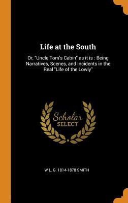 Life at the South: Or, Uncle Tom's Cabin as It Is: Being Narratives, Scenes, and Incidents in the Real Life of the Lowly - Smith, W L G 1814-1878