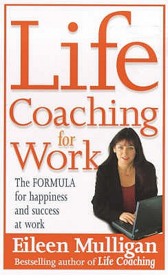 Life Coaching for Work: The Formula for Happiness and Success at Work - Mulligan, Eileen