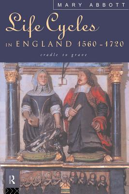 Life Cycles in England 1560-1720: Cradle to Grave - Abbott, Mary