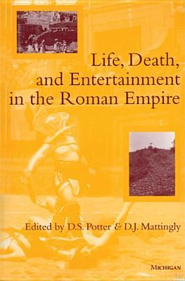 Life, Death, and Entertainment in the Roman Empire - Potter, David Stone (Editor), and Mattingly, David J (Editor)