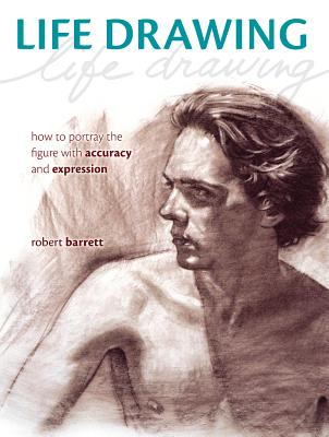Life Drawing: How to Portray the Figure with Accuracy and Expression - Barrett, Robert