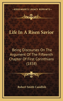 Life in a Risen Savior: Being Discourses on the Argument of the Fifteenth Chapter of First Corinthians (1858) - Candlish, Robert Smith
