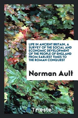 Life in Ancient Britain, a Survey of the Social and Economic Development of the People of England from Earliest Times to the Roman Conquest - Ault, Norman