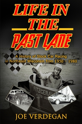 Life in the Past Lane: A History of Stock Car Racing in Northeast Wisconsin from 1950 - 1980 - Verdegan, Joe