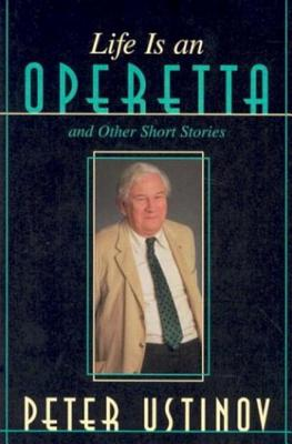 Life Is an Operetta: And Other Short Stories - Ustinov, Peter