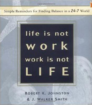 Life is Not Work, Work is Not Life: Simple Reminders for Finding Balance in a 24-7 World - Johnston, Robert K, Dr., Ph.D., and Smith, J Walker, Ph.D.