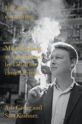 Life Isn't Everything: Mike Nichols, as Remembered by 150 of His Closest Friends. - Carter, Ash, and Kashner, Sam