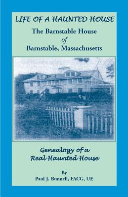 Life of a Haunted House. the Barnstable House of Barnstable, Massachusetts. Genealogy of a Real Haunted House - Bunnell, Paul J