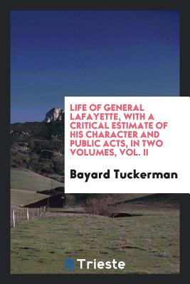 Life of General Lafayette, with a Critical Estimate of His Character and Public Acts, in Two Volumes, Vol. II - Tuckerman, Bayard