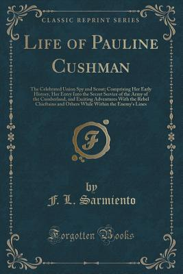 Life of Pauline Cushman: The Celebrated Union Spy and Scout; Comprising Her Early History, Her Entry Into the Secret Service of the Army of the Cumberland, and Exciting Adventures with the Rebel Chieftains and Others While Within the Enemy's Lines - Sarmiento, F L