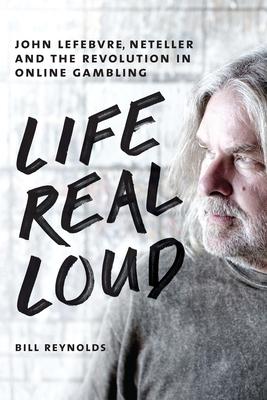 Life Real Loud: John Lefebvre, Neteller and the Revolution in Online Gambling - Reynolds, Bill