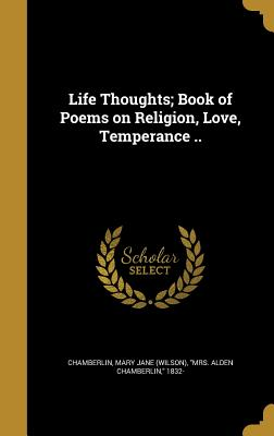 Life Thoughts; Book of Poems on Religion, Love, Temperance .. - Chamberlin, Mary Jane (Wilson) Mrs Al (Creator)