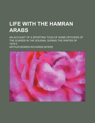 Life with the Hamran Arabs: An Account of a Sporting Tour of Some Officers of the Guards in the Soudan During the Winter of 1874-75 - Myers, Arthur Bowen Richards