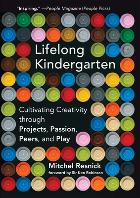 Lifelong Kindergarten: Cultivating Creativity Through Projects, Passion, Peers, and Play - Resnick, Mitchel, and Robinson, Ken, Sir, PhD (Foreword by)