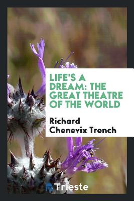 Life's a Dream: The Great Theatre of the World - Trench, Richard Chenevix