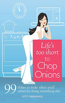 Life's Too Short to Chop Onions: 99 Dinners to Make When You'd Rather Be Doing Something Else - Greenwald, Kitty