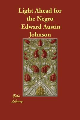 Light Ahead for the Negro - Johnson, Edward Austin