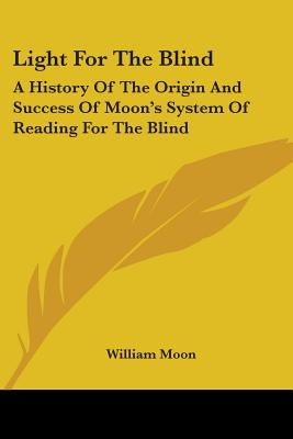 Light for the Blind: A History of the Origin and Success of Moon's System of Reading for the Blind - Moon, William