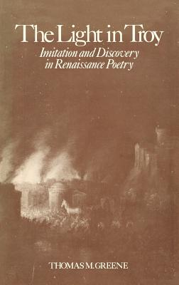 Light in Troy: Imitation and Discovery in Renaissance Poetry - Greene, Thomas M