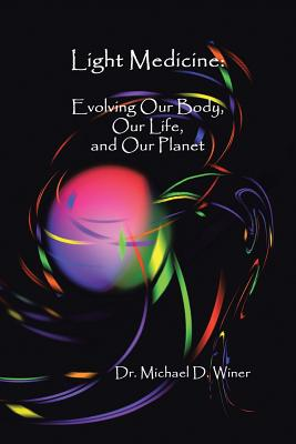 Light Medicine: Evolving Our Body, Our Life, and Our Planet - Winer, Michael D, Dr.