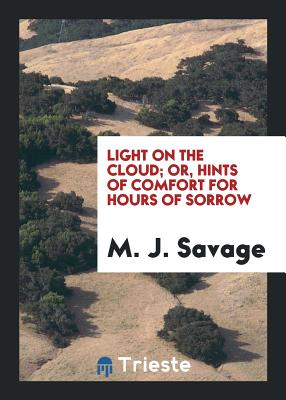 Light on the Cloud; Or, Hints of Comfort for Hours of Sorrow - Savage, M J