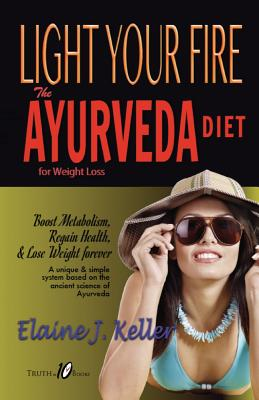 Light Your Fire: The Ayurveda Diet for Weight Loss: Boost Metabolism, Regain Health & Lose Weight Forever. a Unique and Simple System Based on the Ancient Science of Ayurveda. - Keller, Elaine J