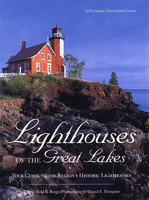 Lighthouses of the Great Lakes: Your Ultimate Guide to the Region's Historic Lighthouses - Berger, Todd R, and Dempster, Daniel E (Photographer)