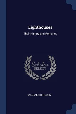 Lighthouses: Their History and Romance - Hardy, William John