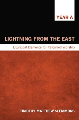 Lightning from the East: Liturgical Elements for Reformed Worship, Year A - Slemmons, Timothy Matthew