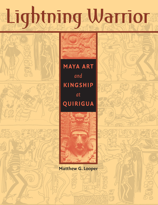 Lightning Warrior: Maya Art and Kingship at Quirigua - Looper, Matthew G