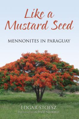 Like a Mustard Seed: Mennonites in Paraguay - Stoesz, Edgar, and Neufeld, Alfred (Foreword by)