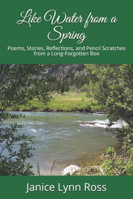 Like Water from a Spring: Poems, Stories, Reflections, and Pencil Scratches from a Long-Forgotten Box - Ross, Janice Lynn