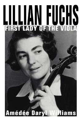 Lillian Fuchs: First Lady of the Viola - Williams, Amedee Daryl
