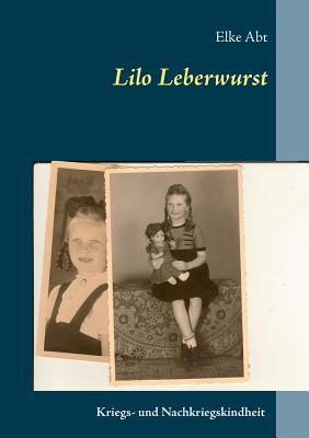 Lilo Leberwurst: Eine Kriegs- und Nachkriegskindheit - Abt, Elke