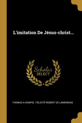 L'Imitation de Jesus-Christ... - Kempis, Thomas a, and Felicite Robert De Lamennais (Creator)