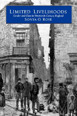 Limited Livelihoods: Gender and Class in Nineteenth-Century England - Rose, Sonya O