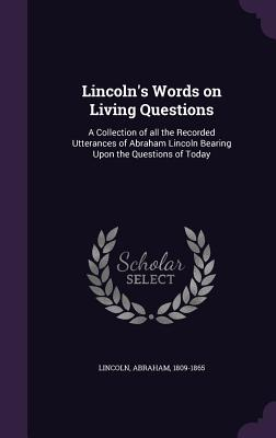 Lincoln's Words on Living Questions: A Collection of All the Recorded Utterances of Abraham Lincoln Bearing Upon the Questions of Today - Lincoln, Abraham