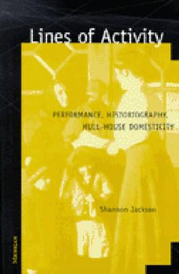 Lines of Activity: Performance, Historiography, Hull-House Domesticity - Jackson, Shannon