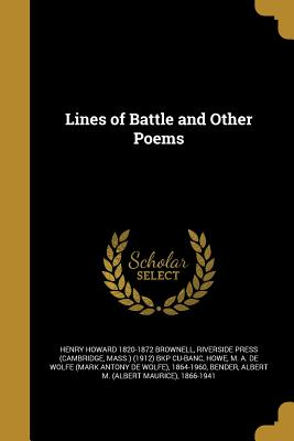 Lines of Battle and Other Poems - Brownell, Henry Howard 1820-1872, and Riverside Press (Cambridge, Mass ) (1912 (Creator), and Howe, M a De Wolfe (Mark Antony...